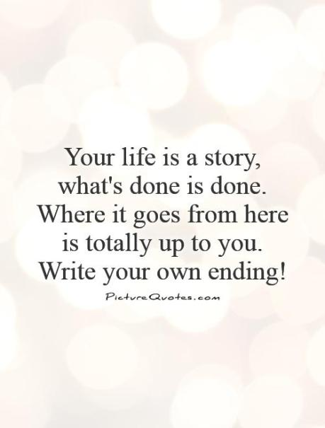your-life-is-a-story-whats-done-is-done-where-it-goes-from-here-is-totally-up-to-you-write-your-own-ending-quote-1